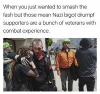 SAD!: When you just wanted to smash the  fash but those mean Nazi bigot drumpf  supporters are a bunch of veterans with  combat experience. SAD!