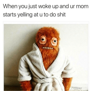 Af, Dank, and Funny: When you just woke up and ur mom  starts yelling at u to do shit   Accurate AF👌  Dank memes Cool quotes Funny memes