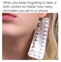 Definitely, Life, and Lol: When you keep forgetting to take ur  birth control no matter how many  reminders you set in ur phone Honestly... the best birth control for me has definitely always been my personality mixed with anxiety and over thinking every situation and ruining everything lol I wish I was kidding but no it's just my life... I'm living it.