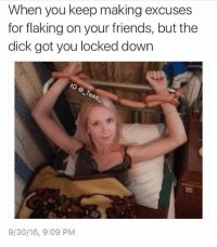 Tag someone who's lock down by the Dick @pettylivesmatter @pettylivesmatter - - *follow @pettylivesmatter - - - funnymemes lol lmao bruh petty picoftheday funnyshit thestruggle truth hilarious savage 🙌🏽 kimkardashian drake dead dying funny rotfl savagery 😂 funnyAF InstaComedy ThugLife: When you keep making excuses  for flaking on your friends, but the  dick got you locked down  IG  9/30/16, 9:09 PM Tag someone who's lock down by the Dick @pettylivesmatter @pettylivesmatter - - *follow @pettylivesmatter - - - funnymemes lol lmao bruh petty picoftheday funnyshit thestruggle truth hilarious savage 🙌🏽 kimkardashian drake dead dying funny rotfl savagery 😂 funnyAF InstaComedy ThugLife