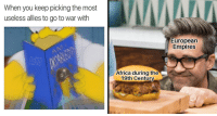 memehumor:  27 Dank History Memes That'll Pump Up Your Brain: When you keep picking the most  useless allies to go to war with  European  Empires  Africa during the  19th Century memehumor:  27 Dank History Memes That'll Pump Up Your Brain
