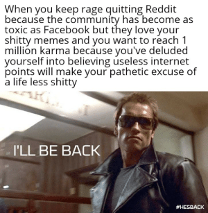 This will probably offend someone somehow. Give me your worst.: When you keep rage quitting Reddit  because the community has become as  toxic as Facebook but they love your  shitty memes and you want to reach 1  million karma because you've deluded  yourself into believing useless internet  points will make your pathetic excuse of  a life less shitty  I'LL BE BACK  This will probably offend someone somehow. Give me your worst.