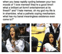 "@meghamemes ily n fkn same: when you keep rapidly cycling between your two  moods love memes!! good time!!  what a brilliant art form!! entertainment at its  finest!!"" and ""i hate memes. oh my god my life is  in shambles. what a pathetic coping mechanism  what has my banal meaningless existence even  come to?""  @meghamemes @meghamemes ily n fkn same"