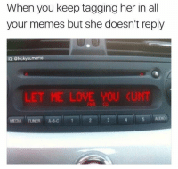 Love, Memes, and Cunt: When you keep tagging her in all  your memes but she doesn't reply  IG: @fvckyoumeme  LET ME LOVE YOU CUNT  MEDIA TUNER A-B-C  5 AUDIO