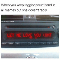 Abc, Memes, and Let Me Love You: When you keep tagging your friend in  all memes but she doesn't reply  vckwourmeme  LET ME LOVE YOU (UNT  MEDIA TUNER  ABC 'T 2 tag ur friends