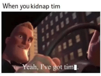 yeah: When you kidnap tim  Yeah, I've got tim