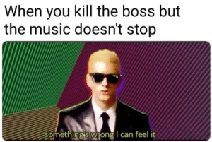 The Boss: When you kill the boss but  the music doesn't stop  Somethingis wrong I can feel it