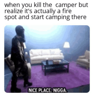 Fire, Nice, and You: when you kill the camper but  realize it's actually a fire  spot and start camping there  NICE PLACE NIGGA. Meow meow