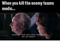 Ironic, Memes, and Death: When you kill the enemy teams  medic...  Ironic. He could save others from death  but not himself. Bruuuh 😂😂😂