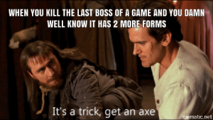 Game, A Game, and Net: WHEN YOU KILL THE LAST BOSS OF A GAME AND YOU DAMN  WELL KNOW IT HAS 2 MORE FORMS  It's a trick, get an axe  mematic.net That modelling job was a mistake