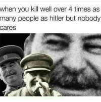 Memes, History, and Hitler: when you kill well over 4 times as  many people as hitler but nobody  Cares Here's a couple history memes folks