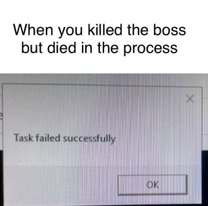 Dank, Memes, and Target: When you killed the boss  but died in the process  Task failed successfully  OK This happened to me by XultroniX MORE MEMES