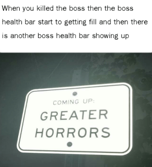 Dank Memes, Another, and Boss: When you killed the boss then the boss  health bar start to getting fill and then there  is another boss health bar showing up  COMING UP:  GREATER  HORRORS Return from whence thou cam'st