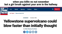 News, Politics, and Fox News: when you killin no nut november  but a girl brush against your arm in the hallway  FOXS  NEWS  U.S. World Opinion Politics More  Q Watch TV  Hot Topics  Manson dead at 83  DOOMSDAY October 20th  Yellowstone supervolcano could  blow faster than initially thought  By Chris Ciaccia, Fox News <p>he raised his white flag</p>
