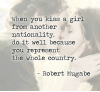 Good thing I don't have to worry about this. Follow @9gag @9gagmobile 9gag kiss: When you kiss a girl  from another  nationality,  do it well because  you represent  the whole country  Robert Mugabe Good thing I don't have to worry about this. Follow @9gag @9gagmobile 9gag kiss