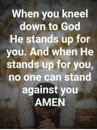 God, Memes, and 🤖: When you kneel  down to God  He stands up for  you. And when He  stands up for you,  no one can stand  against you  AMEN