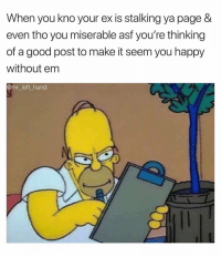 I May Not Be Smashing Cheeks Every Night, But Ima Make You Think That I Am. 🤨🤨🤨 ISeeYou: When you kno your ex is stalking ya page &  even tho you miserable asf you're thinking  of a good post to make it seem you happy  without em  ømr_left_hand I May Not Be Smashing Cheeks Every Night, But Ima Make You Think That I Am. 🤨🤨🤨 ISeeYou
