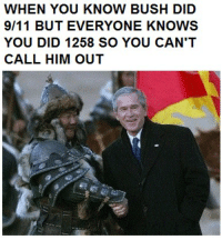 post-medieval contemporary memes: WHEN YOU KNOW BUSH DID  9/11 BUT EVERYONE KNOWS  YOU DID 1258 SO YOU CAN'T  CALL HIM OUT post-medieval contemporary memes