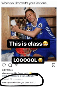 Chelsea, Instagram, and Soccer: When you know it's your last one..  This is class  LOOOOOL  2,870 likes  chelsearepublic Sorry matic  #m  elseafc @nemanjamatic  ew all 59 comments  nemanjamatic Who you draw in CL? Matić's response to a Chelsea fan on Instagram 😂😭😂 https://t.co/1Sxp6r9IUl