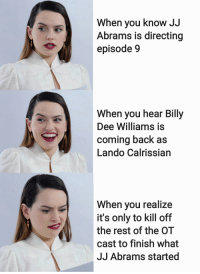 Star Wars, Back, and Jj Abrams: When you know JJ  Abrams is directing  episode 9  When you hear Billy  Dee Williams is  coming back as  Lando Calrissian  When you realize  it's only to kill off  the rest of the OT  cast to finish what  JJ Abrams started What do we have here?