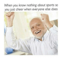 you know nothing: When you know nothing about sports so  you just cheer when everyone else does