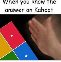 When you know the  answer on Kahoot Kahoot stresses me out so much