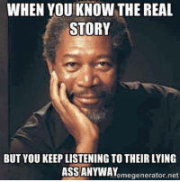 real: WHEN YOU KNOW THE REAL  STORY  BUT YOU KEEP LISTENINGTO THEIR LYING  ASS ANYWAY  emegenerator net