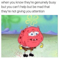 Genuinity: when you know they're genuinely busy  but you can't help but be mad that  they're not giving you attention