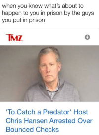 Chris Hansen: when you know what's about to  happen to you in prison by the guys  you put in prison  TMZ  4  To Catch a Predator' Host  Chris Hansen Arrested Over  Bounced Checks