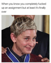 😭: When you know you completely fucked  up an assignment but at least it's finally  Over 😭