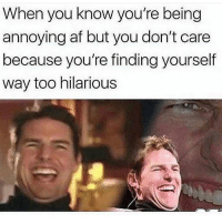 Af, Crying, and Memes: When you know you're being  annoying af but you don't care  because you're finding yourself  way too hilarious Honestly laughing about something I said 3 days ago until I'm crying is what I'm all about 🙋🏽‍♀️😂😂😂(@sobasicicanteven)