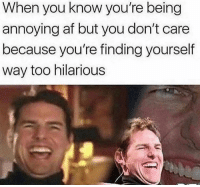Af, Hilarious, and Annoying: When you know you're being  annoying af but you don't care  because you're finding yourself  way too hilarious me👏irl