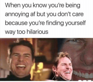 Af, Hilarious, and Annoying: When you know you're being  annoying af but you don't care  because you're finding yourself  way too hilarious