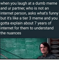 "Dumb, Funny, and Internet: when you laugh at a dumb meme  and ur partner, who is not an  internet person, asks what's funny  but it's like a tier 3 meme and you  gotta explain about 7 years of  internet for them to understand  the nuances <p>True mark of a long term invester via /r/MemeEconomy <a href=""https://ift.tt/2KvZshX"">https://ift.tt/2KvZshX</a></p>"