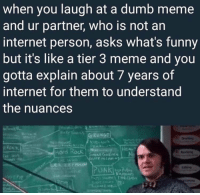 "Dumb, Funny, and Internet: when you laugh at a dumb meme  and ur partner, who is not an  internet person, asks what's funny  but it's like a tier 3 meme and you  gotta explain about 7 years of  internet for them to understand  the nuances <p>7 Years! via /r/memes <a href=""https://ift.tt/2JBh7TW"">https://ift.tt/2JBh7TW</a></p>"