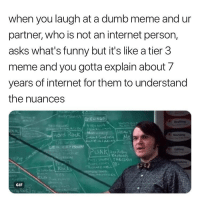 Dumb, Funny, and Gif: when you laugh at a dumb meme and ur  partner, who is not an internet person,  asks what's funny but it's like a tier 3  meme and you gotta explain about /  years of internet for them to understand  the nuances  härd Rock M  GIF Gotta teach these nuances