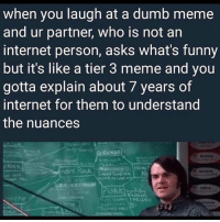 Dumb, Funny, and Internet: when you laugh at a dumb meme  and ur partner, who is not an  internet person, asks what's funny  but it's like a tier 3 meme and you  gotta explain about 7 years of  internet for them to understand  the nuances  Hord Rock smh I'm tier 4