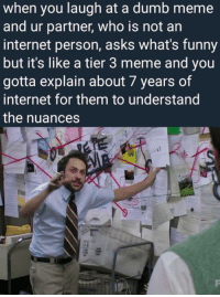 Dumb, Funny, and Internet: when you laugh at a dumb meme  and ur partner, who is not an  internet person, asks what's funny  but it's like a tier 3 meme and you  gotta explain about 7 years of  internet for them to understand  the nuances  ed