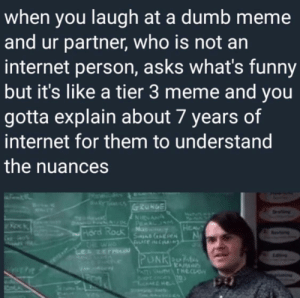 Dumb, Funny, and Internet: when you laugh at a dumb meme  and ur partner, who is not an  internet person, asks what's funny  but it's like a tier 3 meme and you  gotta explain about 7 years of  internet for them to understand  the nuances  HEA  rd Rock M Me!irl