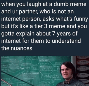 Dank, Dumb, and Funny: when you laugh at a dumb meme  and ur partner, who is not an  internet person, asks what's funny  but it's like a tier 3 meme and you  gotta explain about 7 years of  internet for them to understand  the nuances  Prae  ARYT  GRUNGE  w  NNAA  HEALY  Mr  SanD AREN  Auce NA  Hord Rock  CHE WHO  PUNKM  KAM  PATTI HTHECUS me irl by KevlarYarmulke FOLLOW 4 MORE MEMES.