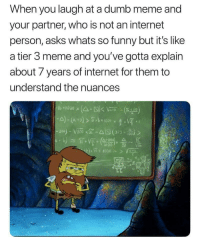 "Dumb, Funny, and Internet: When you laugh at a dumb meme and  your partner, who is not an internet  person, asks whats so funny but it's like  a tier 3 meme and you've gotta explain  about 7 years of internet for them to  understand the nuances  1000VF-(4) <p>This meme is locked via /r/memes <a href=""https://ift.tt/2HRbMY7"">https://ift.tt/2HRbMY7</a></p>"