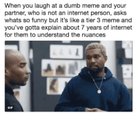 Dumb, Funny, and Gif: When you laugh at a dumb meme and your  partner, who is not an internet person, asks  whats so funny but it's like a tier 3 meme and  you've gotta explain about 7 years of internet  for them to understand the nuances  GIF Moms asking about Yodel Boy.