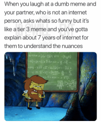 Dumb, Funny, and Internet: When you laugh at a dumb meme and  your partner, who is not an internet  person, asks whats so funny but it's  like a tier 3 meme and you've gotta  explain about 7 years of internet for  them to understand the nuances  100A- 😂Dm this person