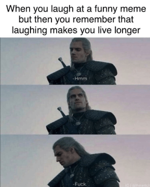 A Funny: When you laugh at a funny meme  but then you remember that  laughing makes you live longer  -Hmm  -Fuck.  I0athowitch