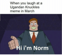 "Meme, Http, and Via: When you laugh at a  Ugandan Knuckles  meme in March  Hi i'm Norm <p>Normies don&rsquo;t know what normies are - we should capitalize on this. via /r/MemeEconomy <a href=""http://ift.tt/2HCCKlS"">http://ift.tt/2HCCKlS</a></p>"