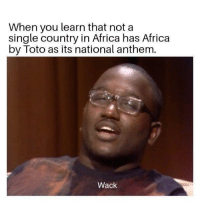Its the continental anthem: When you learn that not a  single country in Africa has Africa  by Toto as its national anthem.  Wack Its the continental anthem