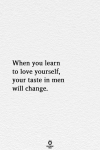 Love, Change, and Will: When you learn  to love yourself,  your taste in men  will change.  ELATIONGHP