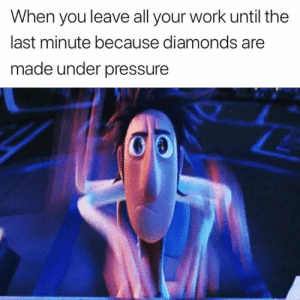 Pressure, True, and Under Pressure: When you leave all your work until the  last minute because diamonds are  made under pressure This is completely true 💎😂