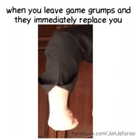 "when you leave game grumps and  they immediately replace you  facebook.com/Jon Jafaroo ""Insert something related to meme"" -Ech"