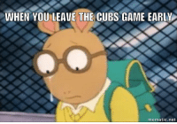 Never give up. Cubs ArthurMemes: WHEN YOU LEAVE THE CUBS GAME EARLY  mematic net Never give up. Cubs ArthurMemes